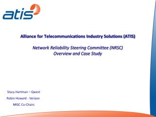 Alliance for Telecommunications Industry Solutions ATIS   Network Reliability Steering Committee NRSC  Overview and Case