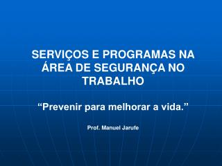 SERVI OS E PROGRAMAS NA  REA DE SEGURAN A NO TRABALHO   Prevenir para melhorar a vida.   Prof. Manuel Jarufe