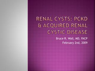 Renal Cysts: PCKD  Acquired RENAL cystic disease