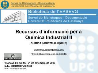 Vilanova i la Geltr , 21 de setembre de 2006 E.T.I. Industrial Qu mica Prof: Nativitat Salvad