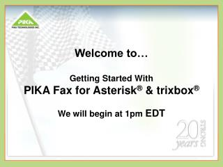 Welcome to   Getting Started With PIKA Fax for Asterisk   trixbox   We will begin at 1pm EDT