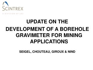UPDATE ON THE  DEVELOPMENT OF A BOREHOLE GRAVIMETER FOR MINING APPLICATIONS  SEIGEL, CHOUTEAU, GIROUX  NIND