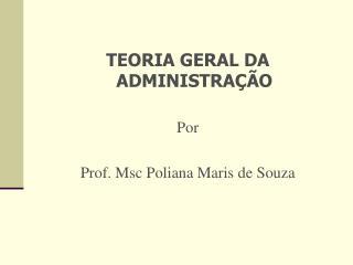 TEORIA GERAL DA ADMINISTRA  O  Por  Prof. Msc Poliana Maris de Souza