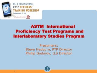 ASTM  International   Proficiency Test Programs and  Interlaboratory Studies Program   Presenters: Steve Hepburn, PTP Di