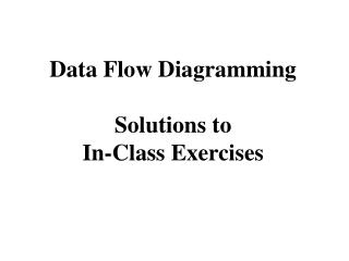 Data Flow Diagramming  Solutions to In-Class Exercises