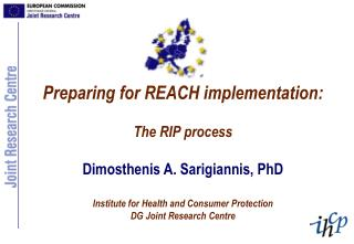 Preparing for REACH implementation:  The RIP process  Dimosthenis A. Sarigiannis, PhD  Institute for Health and Consumer