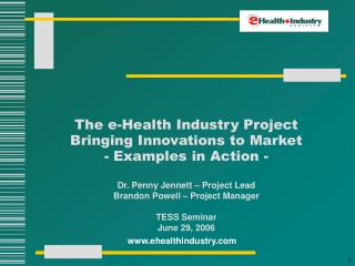 The e-Health Industry Project Bringing Innovations to Market - Examples in Action -  Dr. Penny Jennett   Project Lead Br