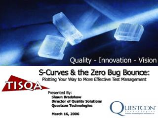 S-Curves  the Zero Bug Bounce: Plotting Your Way to More Effective Test Management   Presented By: Shaun Bradshaw Direct