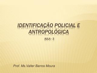 IDENTIFICA  O POLICIAL E ANTROPOL GICA  aula - 3