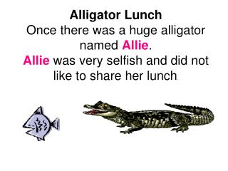 Alligator LunchOnce there was a huge alligator named Allie. Allie was very selfish and did not like to share her lunch.