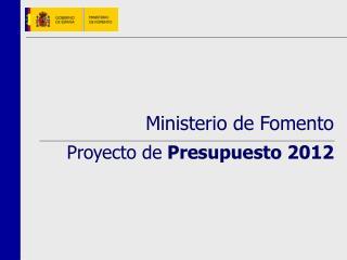 Ministerio de Fomento Proyecto de Presupuesto 2012