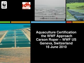 Aquaculture Certification   the WWF Approach Carson Roper   WWF US Geneva, Switzerland 16 June 2010