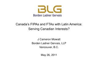 Canada s FIPAs and FTAs with Latin America:  Serving Canadian Interests  J Cameron Mowatt Borden Ladner Gervais, LLP  Va