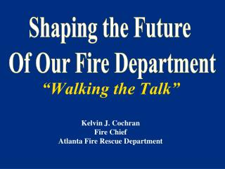 Walking the Talk   Kelvin J. Cochran Fire Chief Atlanta Fire Rescue Department
