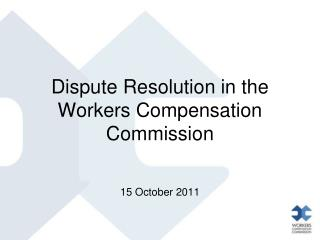 Dispute Resolution in the Workers Compensation Commission      15 October 2011