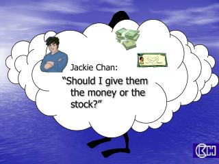 Jackie Chan:  Should I give them the money or the stock