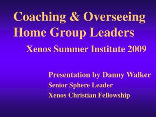 Coaching  Overseeing Home Group Leaders     Xenos Summer Institute 2009