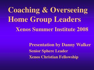 Coaching  Overseeing Home Group Leaders     Xenos Summer Institute 2008