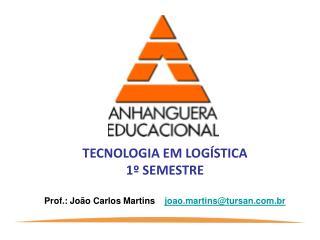 TECNOLOGIA EM LOG STICA  1  SEMESTRE  Prof.: Jo o Carlos Martins    joao.martinstursan.br