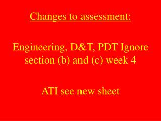 Changes to assessment:  Engineering, DT, PDT Ignore section b and c week 4  ATI see new sheet