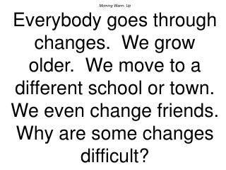 Morning Warm- Up Everybody goes through changes.  We grow older.  We move to a different school or town.  We even change