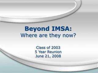 Beyond IMSA: Where are they now  Class of 2003 5 Year Reunion June 21, 2008