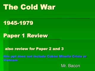 The Cold War  1945-1979  Paper 1 Review   also review for Paper 2 and 3    this ppt does not include Cuban Missile Crisi