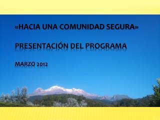 HACIA UNA COMUNIDAD SEGURA   Presentaci n del programa  Marzo 2012