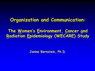 Organization and Communication:   The Women s Environment, Cancer and Radiation Epidemiology WECARE Study     Jonine Ber