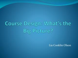 Course Design: What s the Big Picture