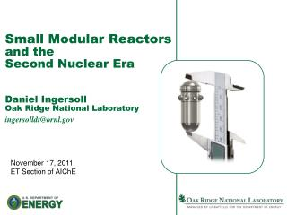 Small Modular Reactors  and the  Second Nuclear Era   Daniel Ingersoll Oak Ridge National Laboratory ingersolldtornl