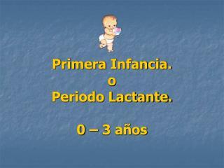 Primera Infancia.  o Periodo Lactante.    0   3 a os