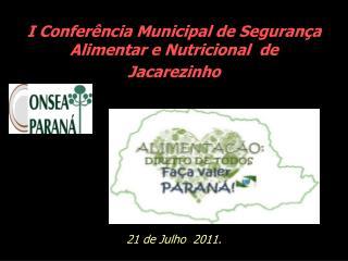 I Confer ncia Municipal de Seguran a Alimentar e Nutricional  de  Jacarezinho          21 de Julho  2011.