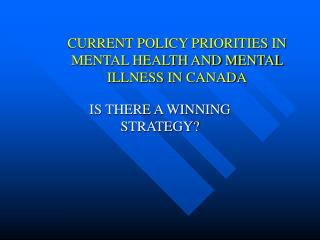 CURRENT POLICY PRIORITIES IN MENTAL HEALTH AND MENTAL ILLNESS IN CANADA