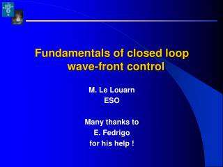 Fundamentals of closed loop wave-front control  M. Le Louarn ESO  Many thanks to  E. Fedrigo  for his help