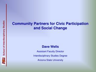 Community Partners for Civic Participation and Social Change   Dave Wells  Assistant Faculty Director Interdisciplinary