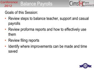 Goals of this Session: Review steps to balance teacher, support and casual payrolls Review proforma reports and how to e