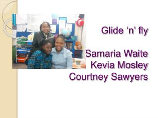 Glide  n  fly  Samaria Waite Kevia Mosley Courtney Sawyers