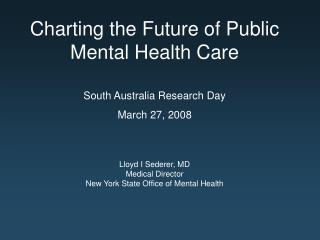 Charting the Future of Public Mental Health Care  South Australia Research Day March 27, 2008   Lloyd I Sederer, MD Medi