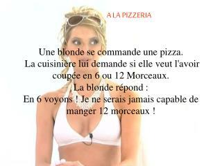 A LA PIZZERIA     Une blonde se commande une pizza.  La cuisini re lui demande si elle veut lavoir coup e en 6 ou 12 Mor