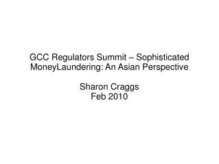 GCC Regulators Summit   Sophisticated MoneyLaundering: An Asian Perspective  Sharon Craggs Feb 2010