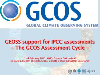 GEOSS support for IPCC assessments - The GCOS Assessment Cycle -   1 -4 February 2011, WMO, Geneva, Switzerland Dr Carol