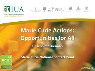 Marie Curie Actions:  Opportunities for All Dr Jennifer Brennan  Marie Curie National Contact Point