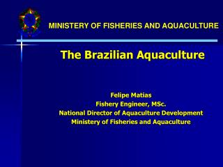 The Brazilian Aquaculture   Felipe Matias Fishery Engineer, MSc. National Director of Aquaculture Development Ministery