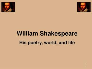 William Shakespeare His poetry, world, and life
