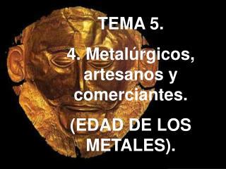TEMA 5. 4. Metal rgicos, artesanos y comerciantes. EDAD DE LOS METALES.