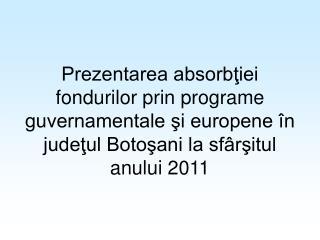 Prezentarea absorbtiei fondurilor prin programe guvernamentale si europene  n judetul Botosani la sf rsitul anului 2011
