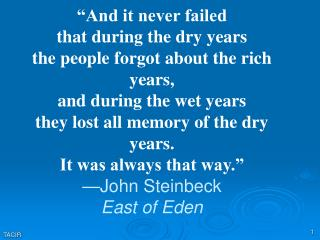 And it never failed that during the dry years the people forgot about the rich years, and during the wet years they los