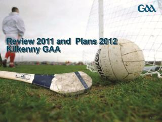 Review 2011 and  Plans 2012 Kilkenny GAA