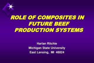 ROLE OF COMPOSITES IN FUTURE BEEF PRODUCTION SYSTEMS  Harlan Ritchie Michigan State University  East Lansing,  MI  48824